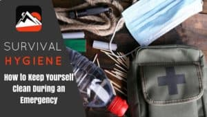 Survival Hygiene: How to Keep Yourself Clean During an Emergency