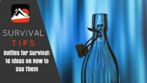 Bottles for Survival: 16 Ideas on How to Use Them