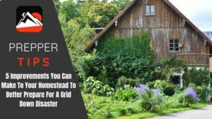 5 Improvements You Can Make To Your Homestead To Better Prepare For A Grid Down Disaster